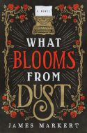 James Markert's WHAT BLOOMS FROM DUST