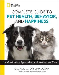Gary Weitzman's NATIONAL GEOGRAPHIC COMPLETE GUIDE TO PET HEALTH, BEHAVIOR AND HAPPINESS